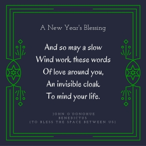 "And so may a slowWind work these wordsOf love around you,An invisible cloakTo mind your life.""A New Year Blessing"" - John O'DonohueBenedictus (To Bless The Space Between Us)"